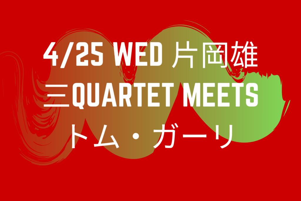 4/25 wed 片岡雄三QUARTET meets トム・ガーリ
